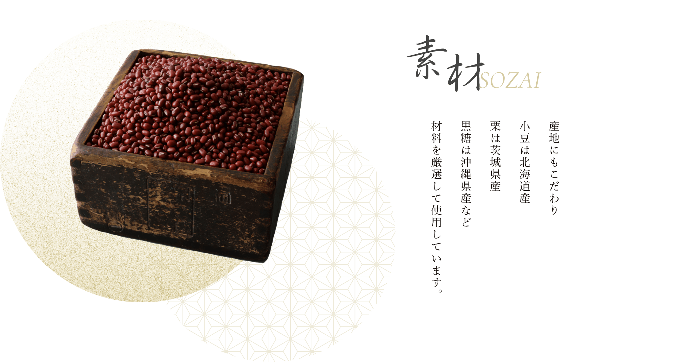 素材 産地にもこだわり小豆は北海道産、栗は茨城県産、黒糖は沖縄県産など、材料を厳選して使用しています。
